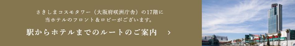 さきしまコスモタワー(大阪府咲洲庁舎)の17階に 当ホテルのフロント&ロビーがございます。駅からホテルまでのルートのご案内